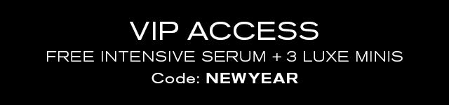 VIP ACCESS   FREE INTENSIVE SERUM + 3 LUXE MINIS   Code: NEWYEAR