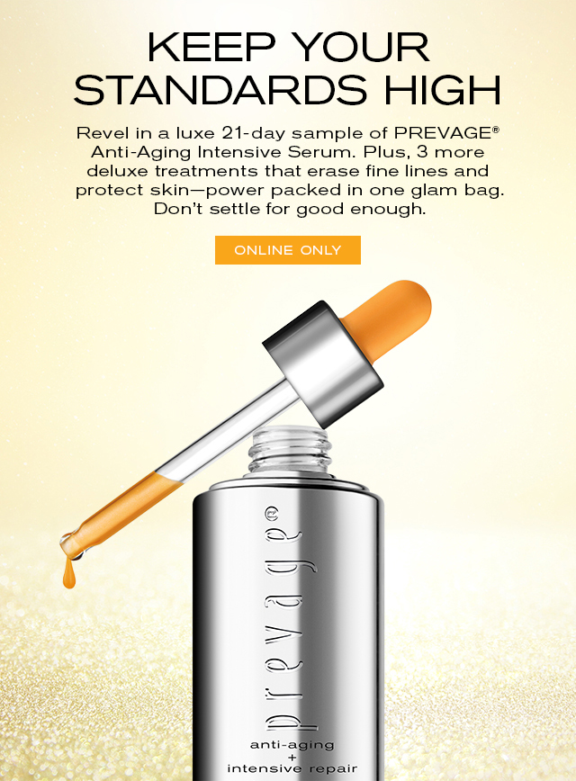 KEEP YOUR STANDARDS HIGH   Revel in a luxe, 21-day sample of PREVAGE®   Anti-Aging Intensive Serum. Plus, 3 more   deluxe treatments that erase fine lines and   protect skin power packed in one glam bag.   Don't settle for good enough.     ONLINE ONLY