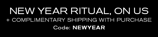 NEW YEAR RITUAL, ON US   + COMPLIMENTARTY SHIPPING WITH PURCHASE   Code: NEWYEAR