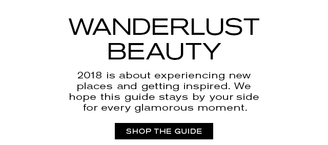 WANDERLUST BEAUTY   2018 is about experiencing new   places and getting inspired. We   hope this guide stays by your side   for every glamorous moment.     SHOP THE GUIDE
