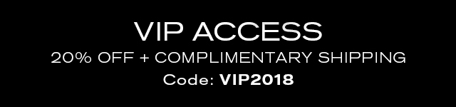 VIP ACCESS   20% OFF + COMPLIMENTARY SHIPPING   Code: VIP2018