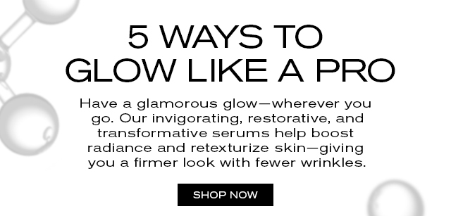 5 WAYS TO GLOW LIKE A PRO   Have a glamorous glow—wherever you   go. Our invigorating, restorative, and   transformative serums help boost   radiance, and retexturize skin—giving   you a firmer look with fewer wrinkles.   SHOP NOW