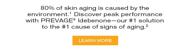 80% of skin aging is caused by the   environment.¹ Discover peak performance   with PREVAGE® Idebenone—our #1 solution   to the #1 cause of signs of aging.²     LEARN MORE